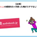 【お得】audiobook.jpの感想を6ヶ月使った俺がステマなしでレビュー